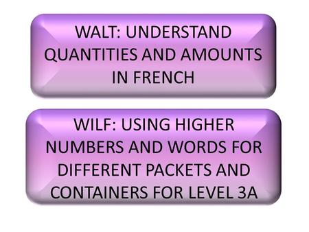 WALT: UNDERSTAND QUANTITIES AND AMOUNTS IN FRENCH WILF: USING HIGHER NUMBERS AND WORDS FOR DIFFERENT PACKETS AND CONTAINERS FOR LEVEL 3A.