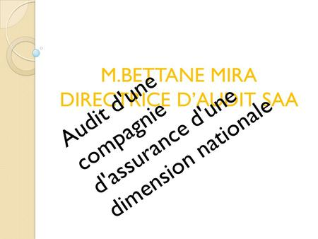 M.BETTANE MIRA DIRECTRICE D'AUDIT SAA Audit d'une compagnie d'assurance d'une dimension nationale.