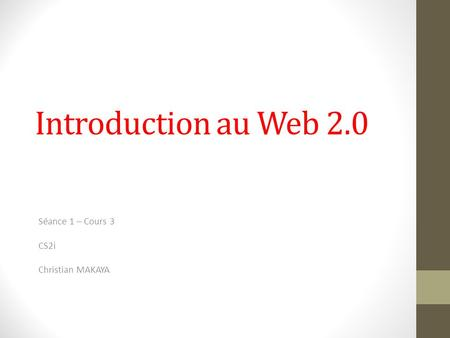 Introduction au Web 2.0 Séance 1 – Cours 3 CS2i Christian MAKAYA.