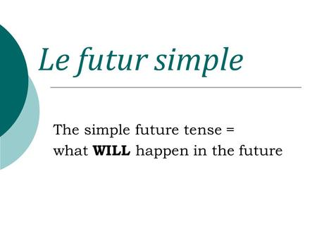 The simple future tense = what WILL happen in the future