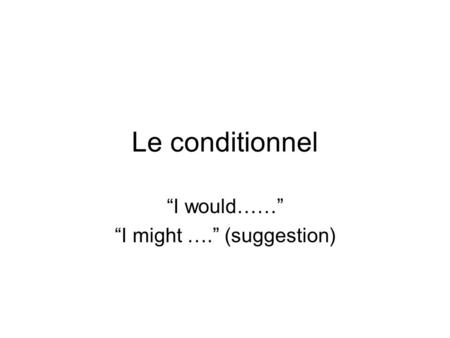 "Le conditionnel ""I would……"" ""I might …."" (suggestion)"