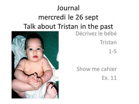 Journal mercredi le 26 sept Talk about Tristan in the past Décrivez le bébé Tristan 1-5 Show me cahier Ex. 11.