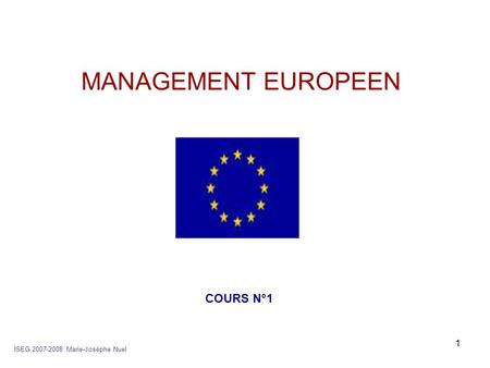 1 MANAGEMENT EUROPEEN ISEG 2007-2008 Marie-Josèphe Nuel COURS N°1.