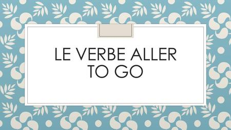 LE VERBE ALLER TO GO. A Le verbe Aller: Review the forms of the verb aller (to go) in the following sentences. aller vaisà la plage.Je vaschez toi.Tu.