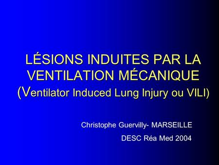 LÉSIONS INDUITES PAR LA VENTILATION MÉCANIQUE (Ventilator Induced Lung Injury ou VILI) Christophe Guervilly- MARSEILLE DESC Réa Med 2004.