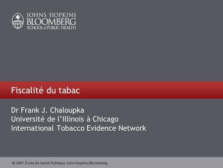  2007 École de Santé Publique John Hopkins Bloomberg Fiscalité du tabac Dr Frank J. Chaloupka Université de l'Illinois à Chicago International Tobacco.
