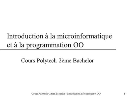 1 Introduction à la microinformatique et à la programmation OO Cours Polytech 2ème Bachelor Cours Polytech - 2ème Bachelor - Introduction Informatique.