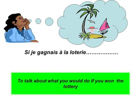 To talk about what you would do if you won the lottery Si je gagnais à la loterie………………