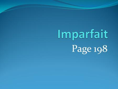 Page 198. USE: The imparfait (imperfect) tense tells how things were or what used to happen repeatedly in the past.
