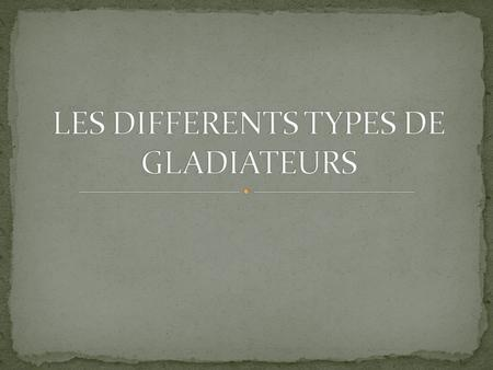 LES DIFFERENTS TYPES DE GLADIATEURS