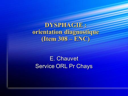 DYSPHAGIE : orientation diagnostique (Item 308 – ENC) E. Chauvet Service ORL Pr Chays.