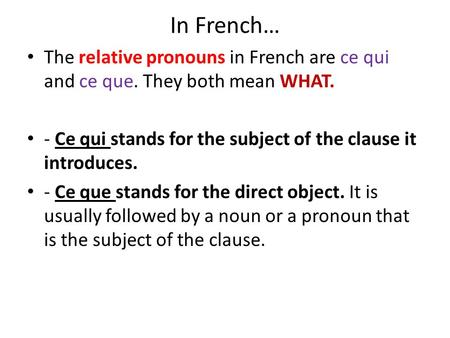In French… The relative pronouns in French are ce qui and ce que. They both mean WHAT. - Ce qui stands for the subject of the clause it introduces. - Ce.