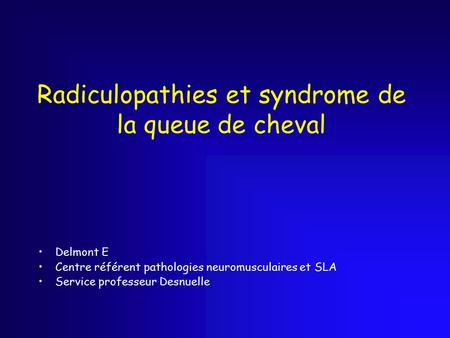 Radiculopathies et syndrome de la queue de cheval Delmont E Centre référent pathologies neuromusculaires et SLA Service professeur Desnuelle.