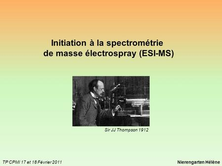 Initiation à la spectrométrie de masse électrospray (ESI-MS) TP CPMI 17 et 18 Février 2011Nierengarten Hélène Sir JJ Thompson 1912.