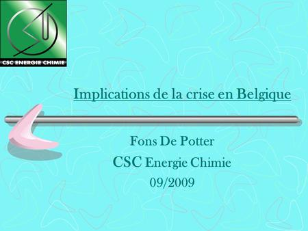 Implications de la crise en Belgique Fons De Potter CSC Energie Chimie 09/2009.