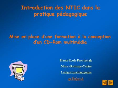 Introduction des NTIC dans la pratique pédagogique Mise en place d'une formation à la conception d'un CD-Rom multimédia Haute Ecole Provinciale Mons-Borinage-Centre.