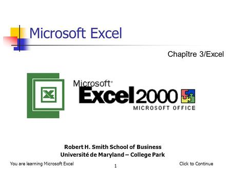Click to ContinueYou are learning Microsoft Excel 1 Microsoft Excel Robert H. Smith School of Business Université de Maryland – College Park Chapître 3/Excel.