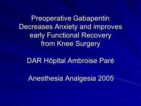 Preoperative Gabapentin Decreases Anxiety and improves early Functional Recovery from Knee Surgery DAR Hôpital Ambroise Paré Anesthesia Analgesia 2005.