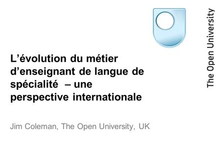 L'évolution du métier d'enseignant de langue de spécialité – une perspective internationale Jim Coleman, The Open University, UK.