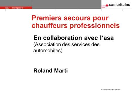 © Alliance suisse des samaritains ASS – Transparent 1 En collaboration avec l'asa (Association des services des automobiles) Roland Marti Premiers secours.
