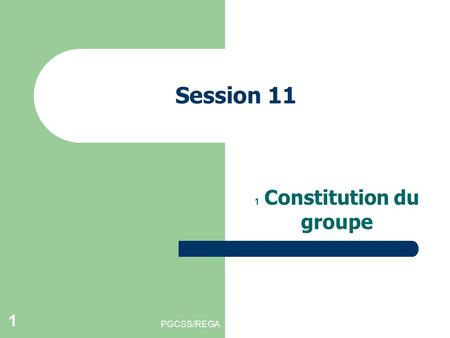 PGCSS/REGA 1 Session 11 1 Constitution du groupe.