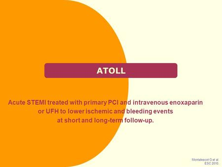 ATOLL Acute STEMI treated with primary PCI and intravenous enoxaparin or UFH to lower ischemic and bleeding events at short and long-term follow-up. Montalescot.