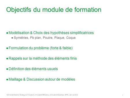 Schneider Electric 1 - Strategy & innovation – Innovation Efficiency – Simulation Expertise - EFR – Janvier 2012 Objectifs du module de formation ●Modélisation.