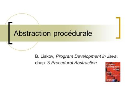 Abstraction procédurale B. Liskov, Program Development in Java, chap. 3 Procedural Abstraction.