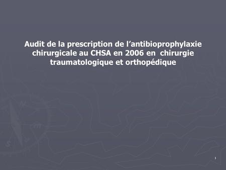 1 Audit de la prescription de l'antibioprophylaxie chirurgicale au CHSA en 2006 en chirurgie traumatologique et orthopédique.