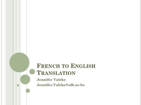 F RENCH TO E NGLISH T RANSLATION Jennifer Valcke
