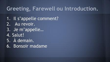 Greeting, Farewell ou Introduction. 1. Il s'appelle comment? 2. Au revoir. 3. Je m'appelle… 4. Salut! 5. À demain. 6. Bonsoir madame.