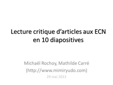 Lecture critique d'articles aux ECN en 10 diapositives Michaël Rochoy, Mathilde Carré (http://www.mimiryudo.com) 29 mai 2013.