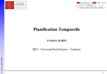 1 © Maris, IRIT 2009 Planification Temporelle Frédéric MARIS IRIT – Université Paul Sabatier – Toulouse.