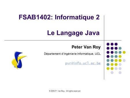 © 2005 P. Van Roy. All rights reserved. FSAB1402: Informatique 2 Le Langage Java Peter Van Roy Département d'Ingénierie Informatique, UCL
