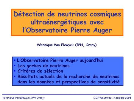 Véronique Van Elewyck (IPN-Orsay) GDR Neutrinos, 4 octobre 2006 Détection de neutrinos cosmiques ultraénergétiques avec l'Observatoire Pierre Auger Véronique.