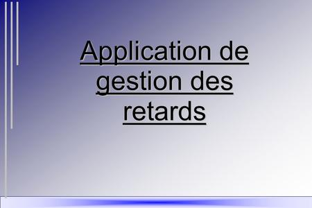Application de gestion des retards. INTRODUCTION I - PRESENTATION -L'entreprise -Le projet -L'organisation II - CONCEPTION -Le MCD -Les traitements de.