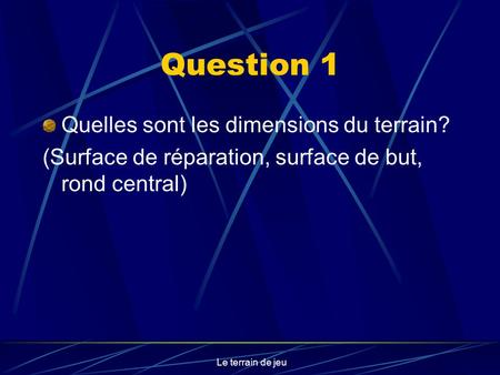 Le terrain de jeu Question 1 Quelles sont les dimensions du terrain? (Surface de réparation, surface de but, rond central)