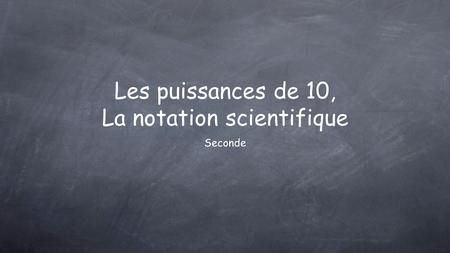 Seconde Les puissances de 10, La notation scientifique.