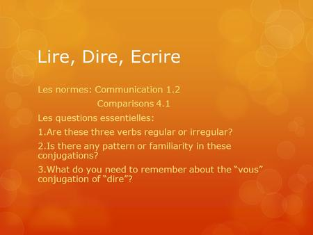 Lire, Dire, Ecrire Les normes: Communication 1.2 Comparisons 4.1 Les questions essentielles: 1.Are these three verbs regular or irregular? 2.Is there any.