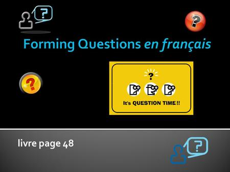 "Livre page 48. There are 4 different ways to form questions. Félicitations!! You already know 2 of the ways ☻ We have not ""officially"" studied this concept."