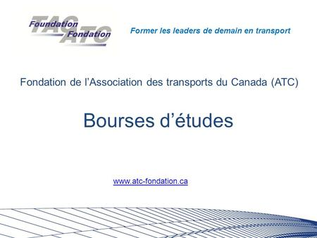 Former les leaders de demain en transport Bourses d'études Fondation de l'Association des transports du Canada (ATC) www.atc-fondation.ca.