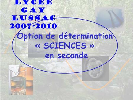 Option de détermination « SCIENCES » en seconde Lycée Gay Lussac 2007-2010.