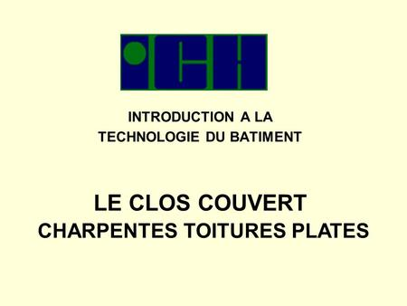 INTRODUCTION A LA TECHNOLOGIE DU BATIMENT LE CLOS COUVERT CHARPENTES TOITURES PLATES.