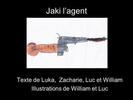 Jaki l'agent Texte de Luka, Zacharie, Luc et William Illustrations de William et Luc.