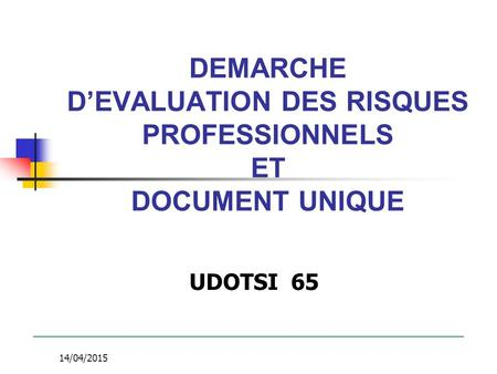 14/04/2015 DEMARCHE D'EVALUATION DES RISQUES PROFESSIONNELS ET DOCUMENT UNIQUE UDOTSI 65.
