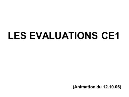 LES EVALUATIONS CE1 (Animation du 12.10.06).