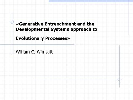 «Generative Entrenchment and the Developmental Systems approach to Evolutionary Processes» William C. Wimsatt.