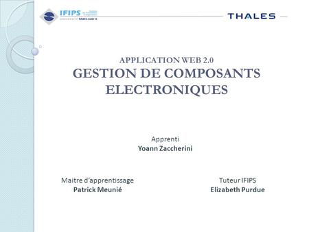 APPLICATION WEB 2.0 GESTION DE COMPOSANTS ELECTRONIQUES Apprenti Yoann Zaccherini Maitre d'apprentissage Patrick Meunié Tuteur IFIPS Elizabeth Purdue.
