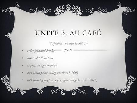 UNITÉ 3: AU CAFÉ Objectives– we will be able to: order food and drinks ask and tell the time express hunger or thirst ask about prices (using numbers 1-100)
