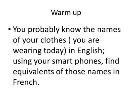 Warm up You probably know the names of your clothes ( you are wearing today) in English; using your smart phones, find equivalents of those names in French.